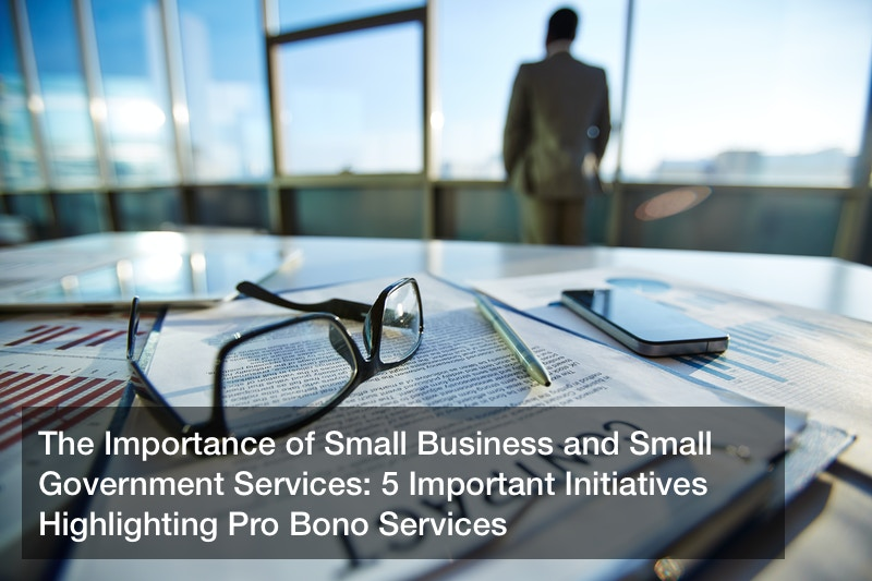 The Importance of Small Business and Small Government Services: 5 Important Initiatives Highlighting Pro Bono Services