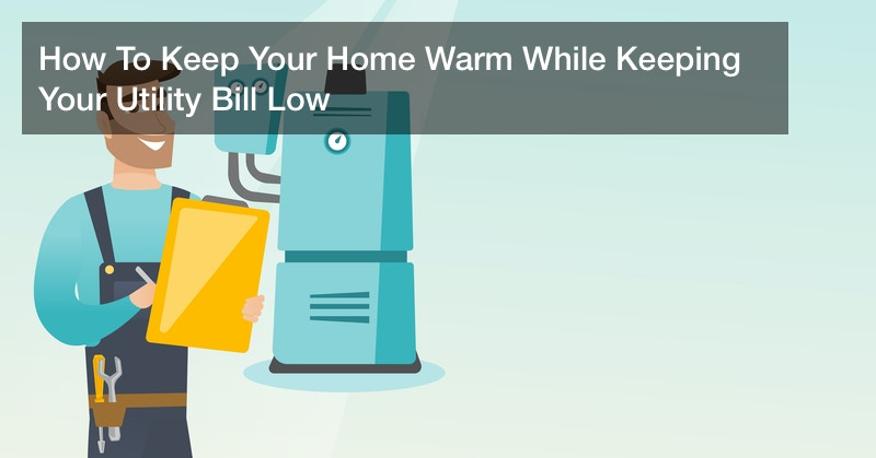 How To Keep Your Home Warm While Keeping Your Utility Bill Low